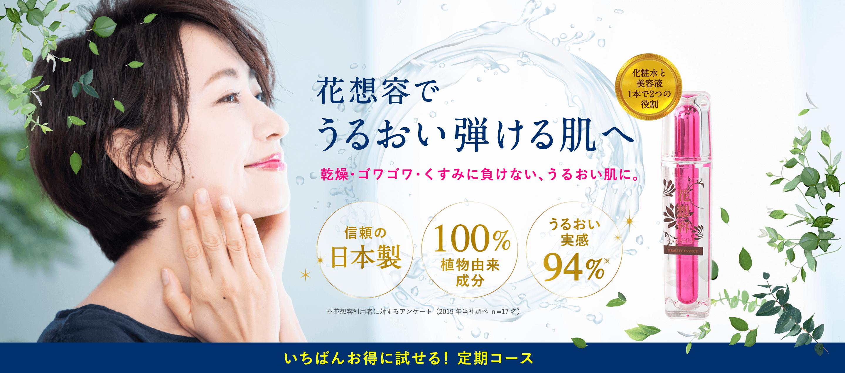 花想容で、うるおい弾ける肌へ。乾燥・ゴワゴワ・くすみに負けない、うるおい肌に。信頼の日本製。100%植物由来成分。うるおい実感94%。※花想容利用者に対するアンケート(2019年当社調べ n=17名)。いちばんお得に試せる!定期コース。化粧水と美容液1本で2つの役割。