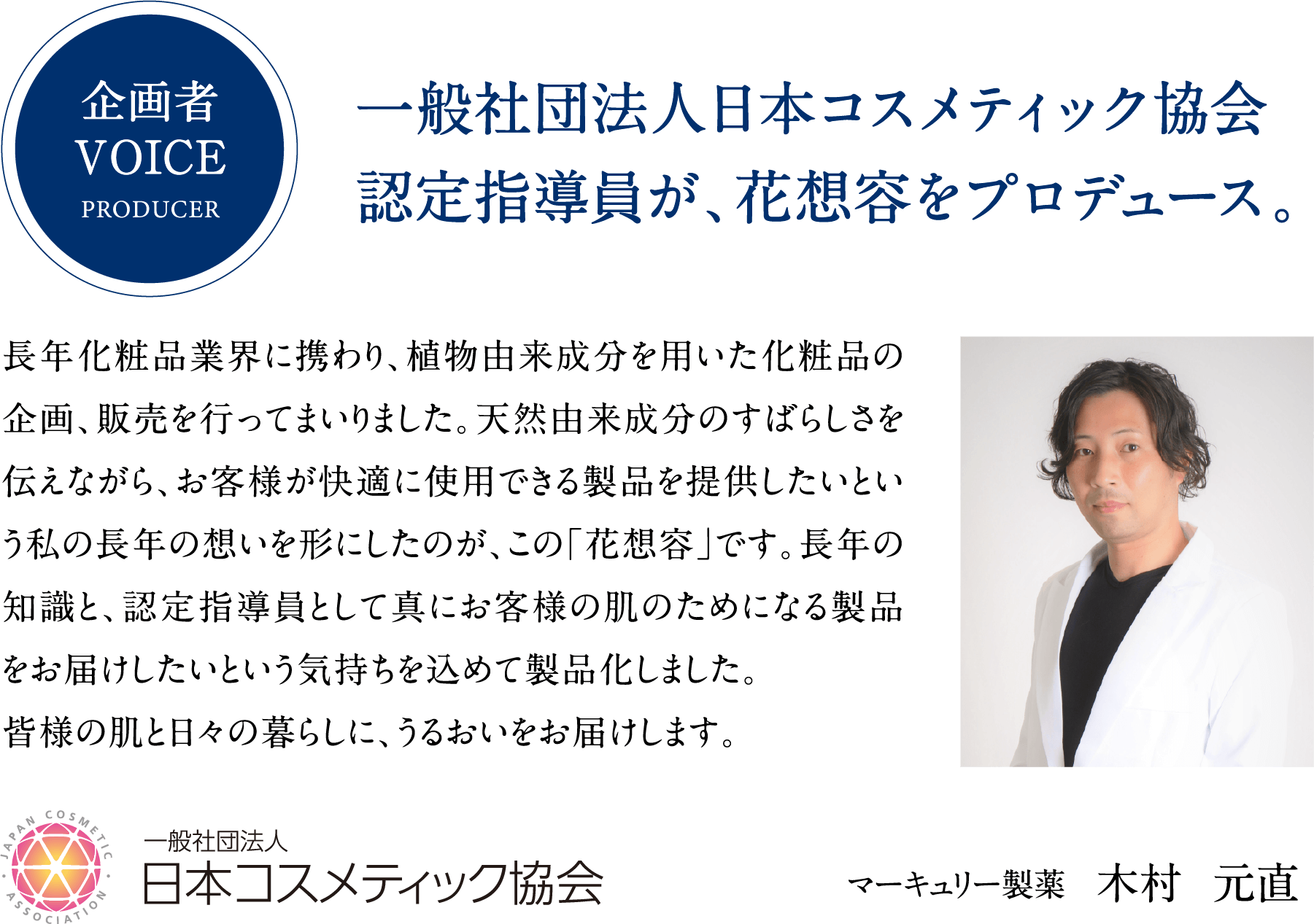 企画者VOICEPRODUCER。一般社団法人日本コスメティック協会認定指導員が、花想容をプロデュース。長年化粧品業界に携わり、植物由来成分を用いた化粧品の企画、販売を行ってまいりました。天然由来成分のすばらしさを伝えながら、お客様が快適に使用できる製品を提供したいという私の長年の想いを形にしたのが、この「花想容」です。長年の知識と、認定指導員として真にお客様の肌のためになる製品をお届けしたいという気持ちを込めて製品化しました。皆様の肌と日々の暮らしに、うるおいをお届けします。一般社団法人日本コスメティック協会。マーキュリー製薬木村元直。