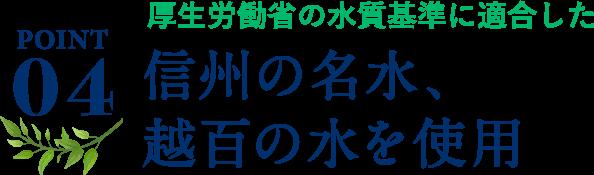 ポイント4、厚生労働省の水質基準に適合した信州の名水、越百の水を使用。