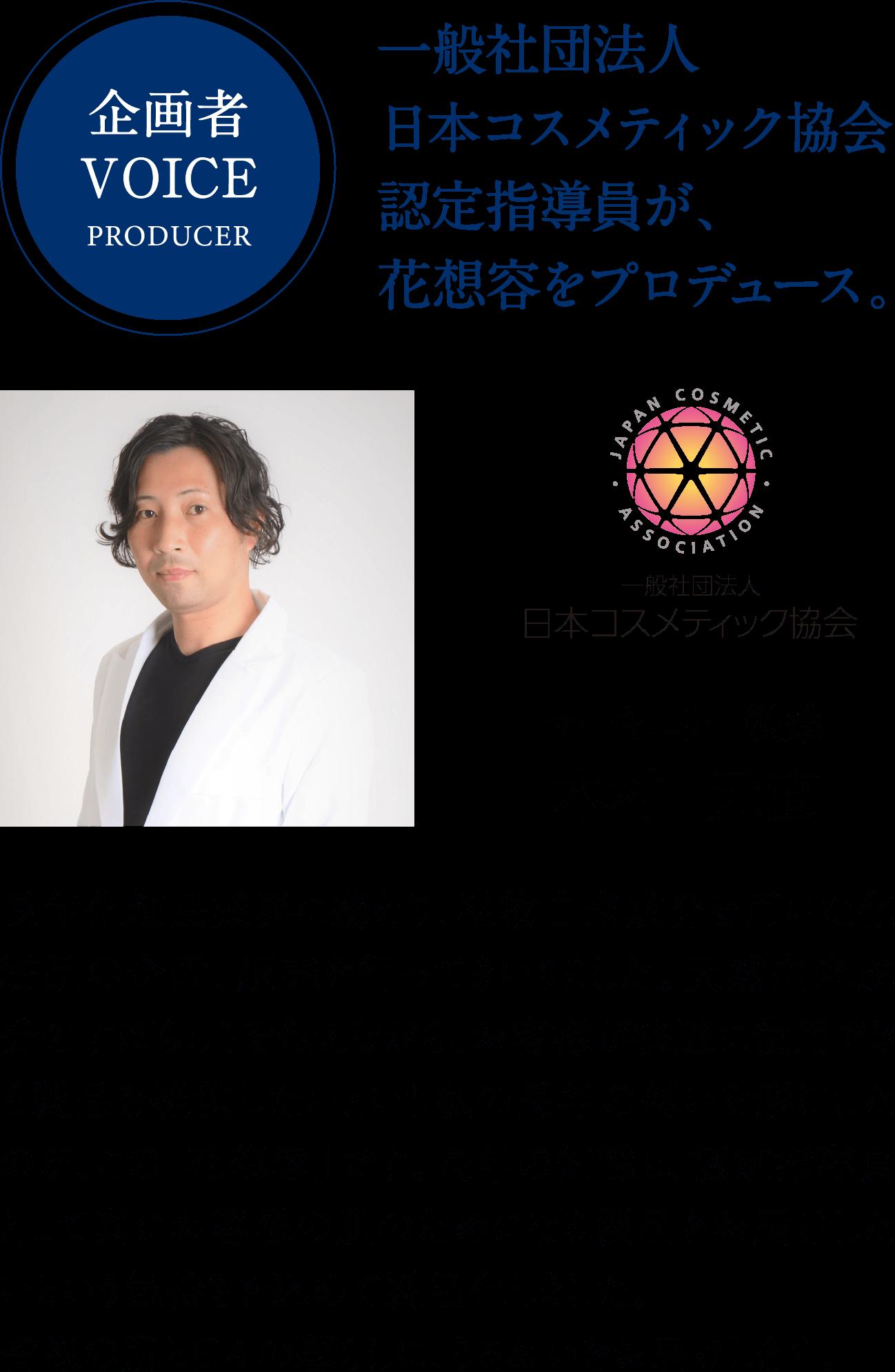 企画者VOICEPRODUCER。一般社団法人日本コスメティック協会認定指導員が、花想容をプロデュース。長年化粧品業界に携わり、植物由来成分を用いた化粧品の企画、販売を行ってまいりました。天然由来成分のすばらしさを伝えながら、お客様が快適に使用できる製品を提供したいという私の長年の想いを形にしたのが、この「花想容」です。長年の知識と、認定指導員として真にお客様の肌のためになる製品をお届けしたいという気持ちを込めて製品化しました。皆様の肌と日々の暮らしに、うるおいをお届けします。木村元直さんの写真。一般社団法人日本コスメティック協会。マーキュリー製薬木村元直。